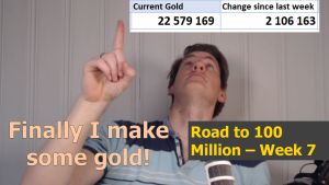 Finally I make some gold! – Road to 100 Million – Week 7