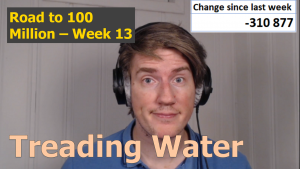 Treading water – Road to 100 Million – Week 13